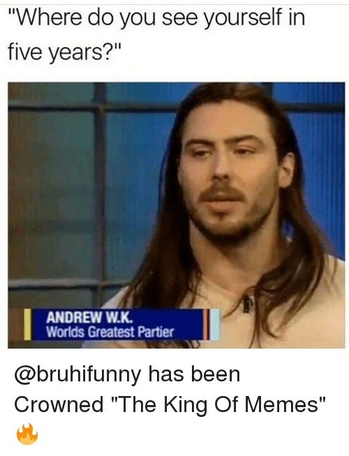 "Funny, Memes, and Been: Where do you see yourself in  five years?""  ANDREW W.K  Worlds Greatest Partier @bruhifunny has been Crowned ""The King Of Memes"" 🔥"