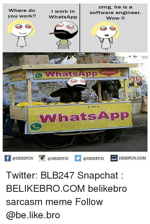 Be Like, Meme, and Memes: Where do  you work?  I work in  WhatsApp  omg, he is a  software engineer.  Wow!!  SApp  @DESIFUN 1 @DESIFUN ם@DESIFUN--DESIFUN.COM Twitter: BLB247 Snapchat : BELIKEBRO.COM belikebro sarcasm meme Follow @be.like.bro