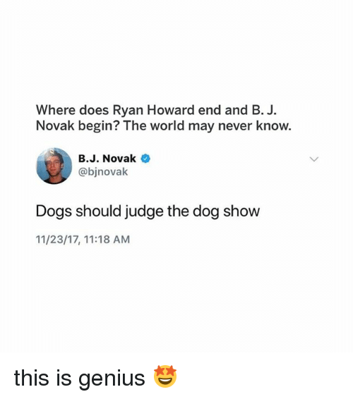 Dogs, Memes, and Ryan Howard: Where does Ryan Howard end and B. J  Novak begin? The world may never know.  B.J. Novak  @bjnovak  Dogs should judge the dog show  11/23/17, 11:18 AM this is genius 🤩