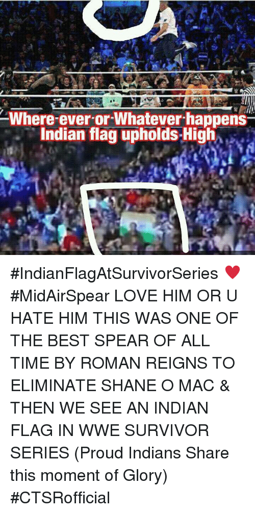 Memes, Roman Reigns, and Survivor: Where ever-or-Whatever happens  Indian flag upholds High #IndianFlagAtSurvivorSeries ♥ #MidAirSpear  ☆LOVE HIM OR U HATE HIM THIS WAS ONE OF THE BEST SPEAR OF ALL TIME BY ROMAN REIGNS TO ELIMINATE SHANE O MAC & THEN WE SEE AN INDIAN FLAG IN WWE SURVIVOR SERIES  (Proud Indians Share this moment of Glory)  #CTSRofficial