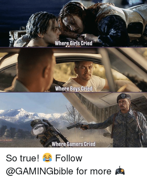 Girls, Memes, and True: Where Girls Cried  Where Boys Cried  Where Gamers Cried So true! 😂 Follow @GAMINGbible for more 🎮