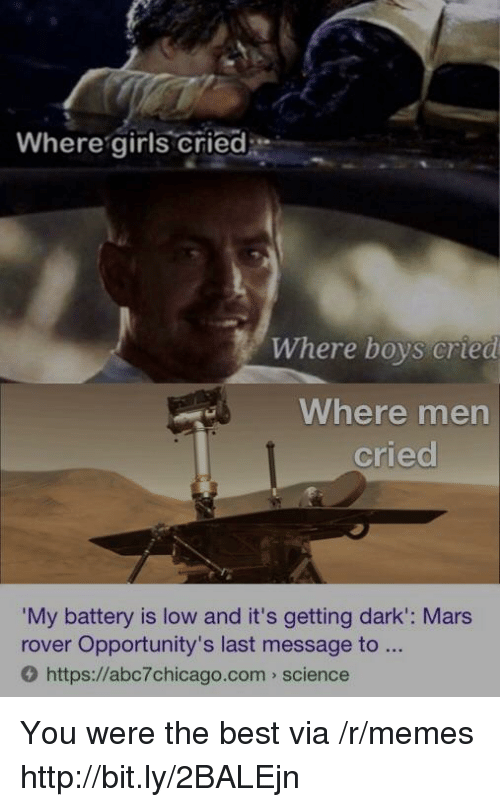 Girls, Memes, and Best: Where girls cried  Where boys cried  Where men  cried  My battery is low and it's getting dark': Mars  rover Opportunity's last message to  O https://abc7chicago.com science You were the best via /r/memes http://bit.ly/2BALEjn