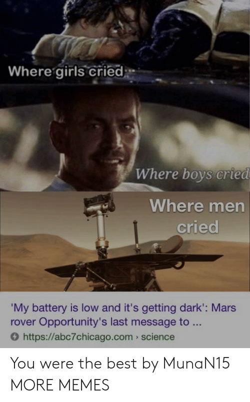 Dank, Girls, and Memes: Where girls cried  Where boys cried  Where men  cried  My battery is low and it's getting dark': Mars  rover Opportunity's last message to  O https://abc7chicago.com science You were the best by MunaN15 MORE MEMES