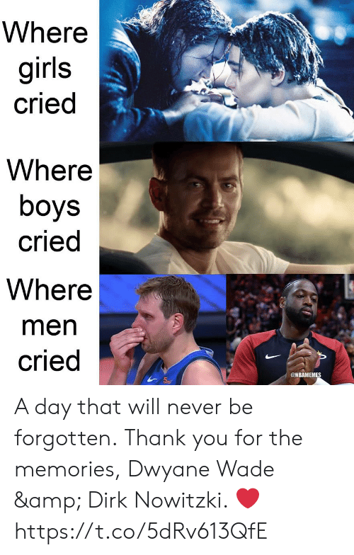 Dirk Nowitzki, Dwyane Wade, and Girls: Where  girls  cried  Where  boys  cried  Where  men  cried  @NBAMEMES A day that will never be forgotten.  Thank you for the memories, Dwyane Wade & Dirk Nowitzki. ❤ https://t.co/5dRv613QfE