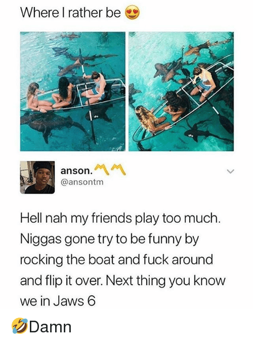 Friends, Funny, and Memes: Where I rather be  anso  @ansontm  Hell nah my friends play too much.  Niggas gone try to be funny by  rocking the boat and fuck around  and flip it over. Next thing you know  we in Jaws 6 🤣Damn