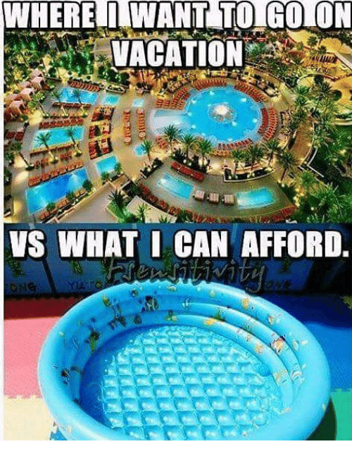 Where i want to go on vacation vs what i can afford for Where do i want to go on vacation