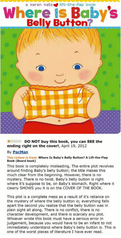 The Worst, Book, and Pacman: Where is Baby's  Belly Button?  a karen katz lift-the-flap book  DO NOT buy this book, you can SEE the  ending right on the cover!, April 19, 2012  By PacMan  This review is from: Where Is Baby's Belly Button? A Lift-the-Flap  Book (Board book)  This book is completely misleading. The entire plot revolves  around finding Baby's belly button; the title makes this  much clear from the beginning. However, there is no  mystery. There is no twist. Baby's belly button is right  where it's suppose to be, on Baby's stomach. Right where it  clearly SHOWS you it is on the COVER OF THE BOOK.  This plot is a complete mess as a result of it's reliance on  the mystery of where the belly button is; everything falls  apart the second you realize that the belly button was in  plain sight all along. There is no conflict, there is no  character development, and there is scarcely any plot.  Whoever wrote this book must have a serious error in  judgement, because you would have to be an infant to not  immediately understand where Baby's belly button is. This is  one of the worst pieces of literature I have ever read.