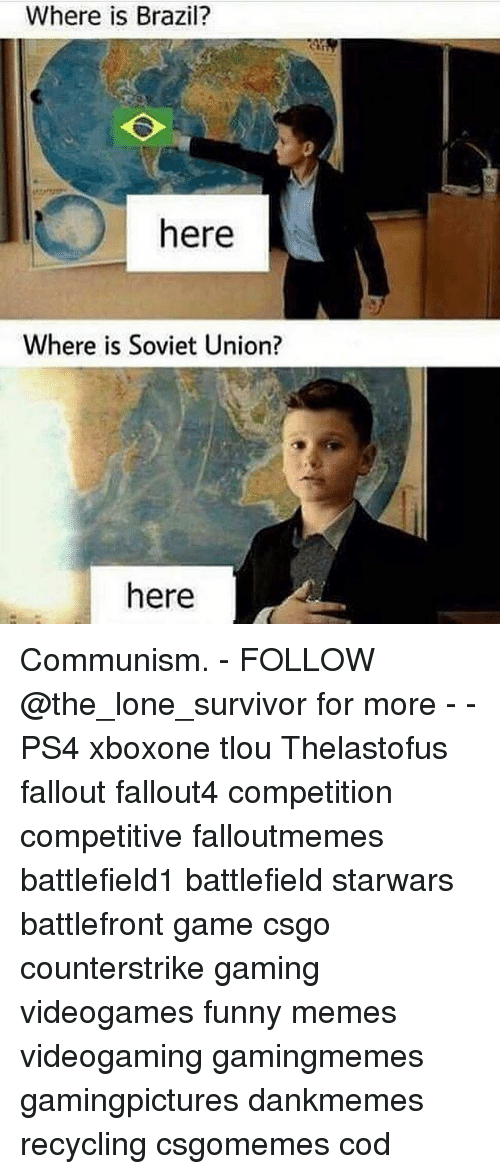 Funny, Memes, and Ps4: Where is Brazil?  here  Where is Soviet Union?  here Communism. - FOLLOW @the_lone_survivor for more - - PS4 xboxone tlou Thelastofus fallout fallout4 competition competitive falloutmemes battlefield1 battlefield starwars battlefront game csgo counterstrike gaming videogames funny memes videogaming gamingmemes gamingpictures dankmemes recycling csgomemes cod
