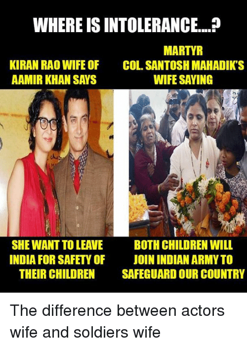Children, Memes, and Soldiers: WHERE IS INTOLERANCE....?  MARTYR  KIRAN RAO WIFE OF  COL. SANTOSH MAHADIK'S  AAMIR KHAN SAYS  WIFE SAYING  SHE WANT TO LEAVE BOTH CHILDREN WILL  INDIA FOR SAFETY OF  JOIN INDIAN ARMY TO  THEIR CHILDREN  SAFEGUARD OUR COUNTRY The difference between actors wife and soldiers wife