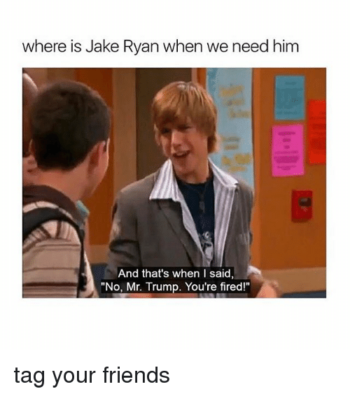 """Fire, Memes, and 🤖: where is Jake Ryan when we need him  And that's when I said,  """"No, Mr. Trump. You're fired!"""" tag your friends"""