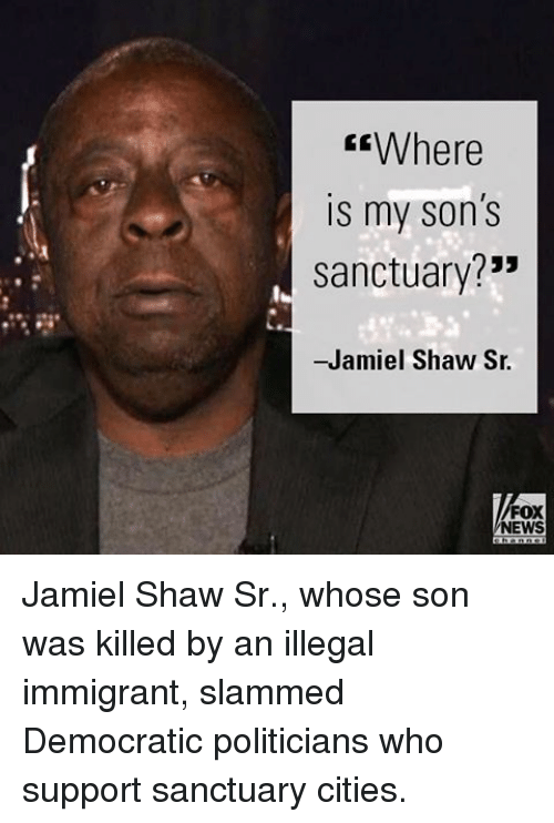"""Memes, News, and Fox News: Where  is my son's  sanctuary?""""  -Jamiel Shaw Sr.  FOX  NEWS Jamiel Shaw Sr., whose son was killed by an illegal immigrant, slammed Democratic politicians who support sanctuary cities."""