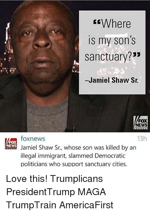"Love, Memes, and News: Where  is my son's  sanctuary?""  -Jamiel Shaw Sr.  FOX  NEWS  13h  foxnews  FOX  EWS  Jamiel Shaw Sr., whose son was killed by an  illegal immigrant, slammed Democratic  politicians who support sanctuary cities. Love this! Trumplicans PresidentTrump MAGA TrumpTrain AmericaFirst"