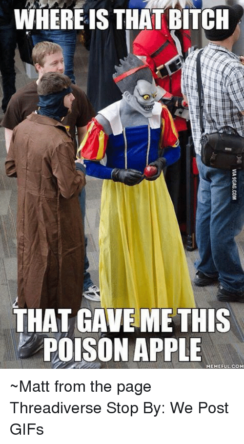 Apple, Bitch, and Dank: WHERE IS THAT BITCH  THAT GAVE ME THIS  POISON APPLE  MEMEFUL.COM  VIA9GAG.COM ~Matt from the page Threadiverse Stop By: We Post GIFs