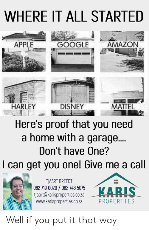 Amazon, Apple, and Disney: WHERE IT ALL STARTED  APPLE  GOOGLE  AMAZON  HARLEY  DISNEY  MATTEL  Mu  Here's proof that you need  a home with a garage...  Don't have One?  I can get you one! Give me a cal  158 18053  TJAART BREEDT  082 719 0020/ 082 748 5075  tjaart@karisproperties.co.za  www.karisproperties.co.za  KARI  --뷰을 rTTTT  PROPERTIES Well if you put it that way