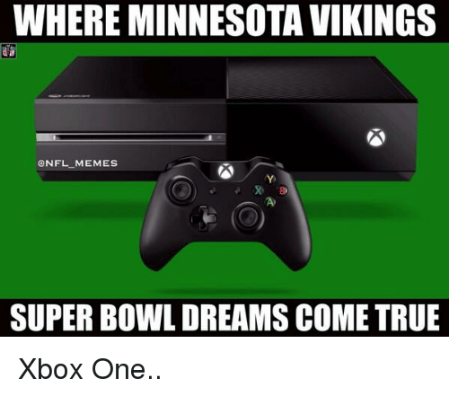 WHERE MINNESOTA VIKINGS MEMEs SUPER BOWL DREAMS COME TRUE Xbox One ... b1992bc52