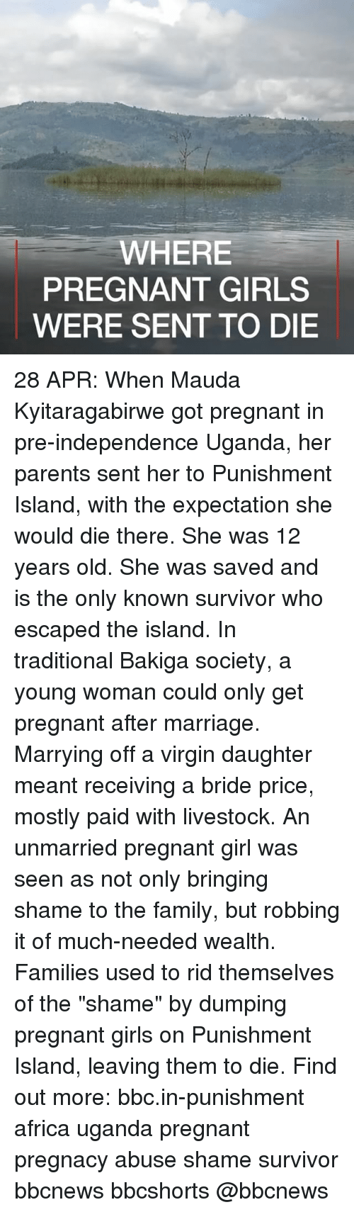 """Africa, Family, and Girls: WHERE  PREGNANT GIRLS  WERE SENT TO DIE 28 APR: When Mauda Kyitaragabirwe got pregnant in pre-independence Uganda, her parents sent her to Punishment Island, with the expectation she would die there. She was 12 years old. She was saved and is the only known survivor who escaped the island. In traditional Bakiga society, a young woman could only get pregnant after marriage. Marrying off a virgin daughter meant receiving a bride price, mostly paid with livestock. An unmarried pregnant girl was seen as not only bringing shame to the family, but robbing it of much-needed wealth. Families used to rid themselves of the """"shame"""" by dumping pregnant girls on Punishment Island, leaving them to die. Find out more: bbc.in-punishment africa uganda pregnant pregnacy abuse shame survivor bbcnews bbcshorts @bbcnews"""