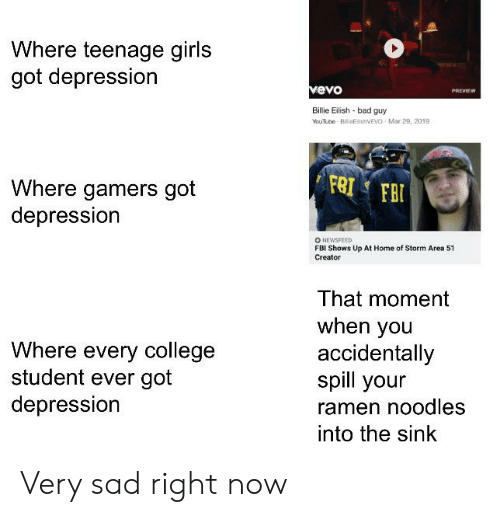 Bad, College, and Fbi: Where teenage girls  got depression  vevo  PREVIEW  Bilie Eilish bad guy  YouTube BilieElishVEVO Mar 29, 2019  FRI FBI  Where gamers got  depression  O NEWSFEED  FBI Shows Up At Home of Storm Area 51  Creator  That moment  when you  accidentally  spill your  Where every college  student ever got  depression  ramen noodles  into the sink Very sad right now