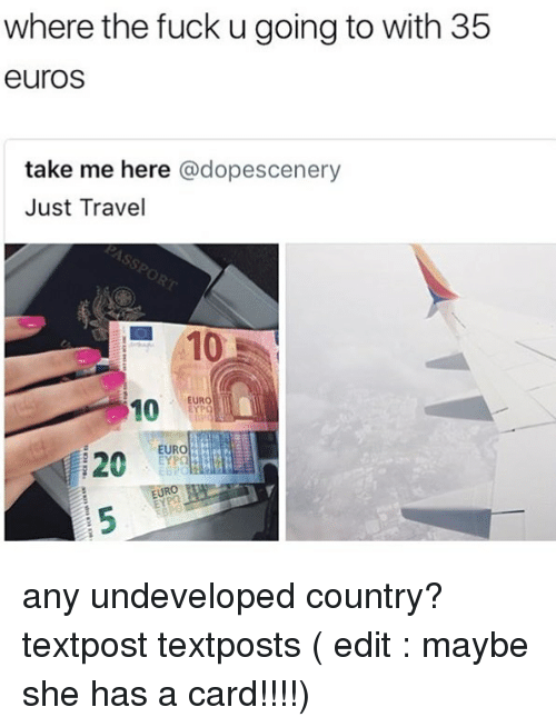 Euro, Fuck, and Travel: where the fuck u going to with 35  euros  take me here @dopescenery  Just Travel  10  EURO  10  20uR  EURO!  EYP  EURO any undeveloped country? textpost textposts ( edit : maybe she has a card!!!!)
