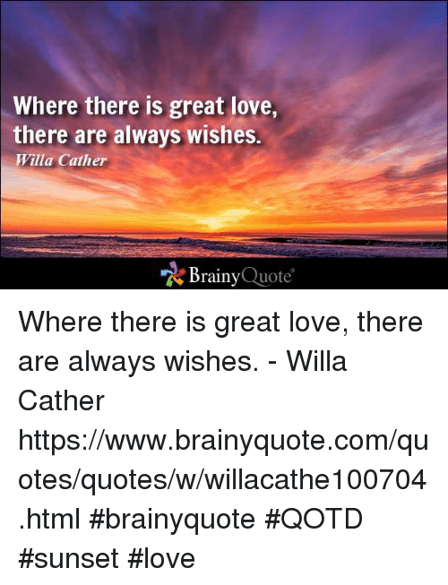 Memes, Sunset, and 🤖: Where there is great love,  there are always wishes  Willa Cather  Brainy  Quote Where there is great love, there are always wishes. - Willa Cather  https://www.brainyquote.com/quotes/quotes/w/willacathe100704.html #brainyquote #QOTD #sunset #love