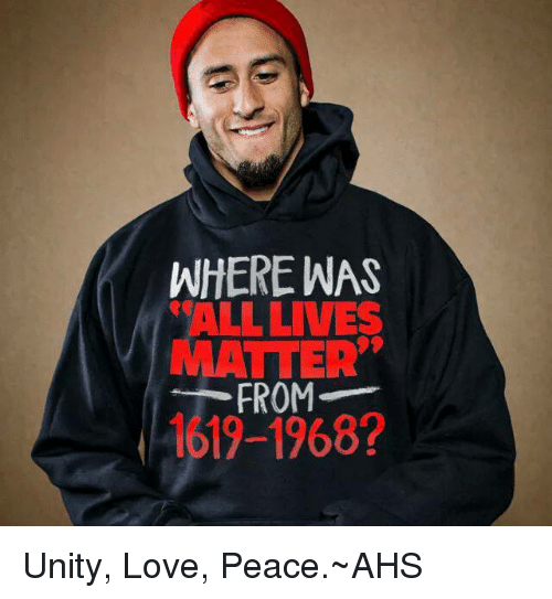 WHERE WAS ALL LIVES MATTER FROM 1619-1968? Unity Love Peace~AHS