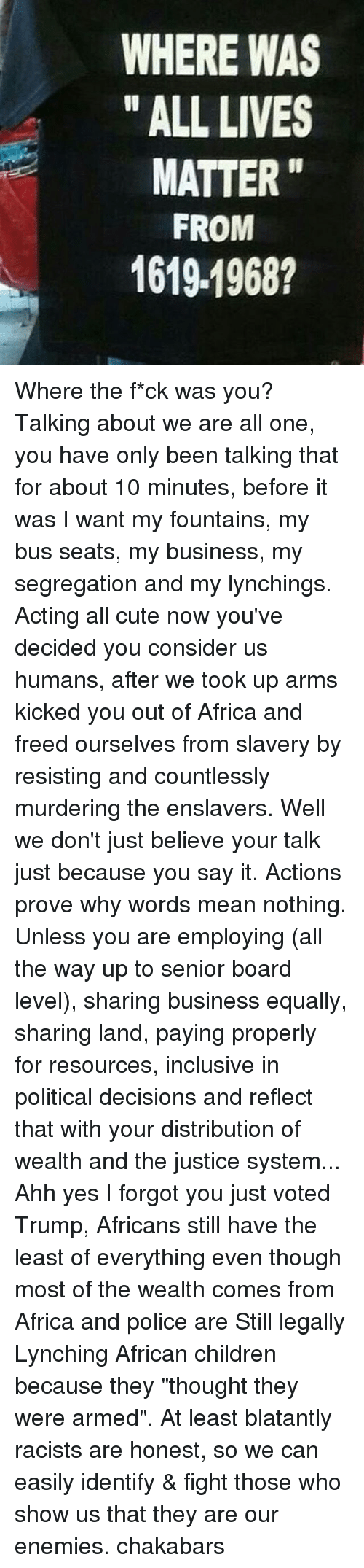 "Africa, All Lives Matter, and All Lives Matter: WHERE WAS  ALL LIVES  MATTER  FROM  1619 1968? Where the f*ck was you? Talking about we are all one, you have only been talking that for about 10 minutes, before it was I want my fountains, my bus seats, my business, my segregation and my lynchings. Acting all cute now you've decided you consider us humans, after we took up arms kicked you out of Africa and freed ourselves from slavery by resisting and countlessly murdering the enslavers. Well we don't just believe your talk just because you say it. Actions prove why words mean nothing. Unless you are employing (all the way up to senior board level), sharing business equally, sharing land, paying properly for resources, inclusive in political decisions and reflect that with your distribution of wealth and the justice system... Ahh yes I forgot you just voted Trump, Africans still have the least of everything even though most of the wealth comes from Africa and police are Still legally Lynching African children because they ""thought they were armed"". At least blatantly racists are honest, so we can easily identify & fight those who show us that they are our enemies. chakabars"