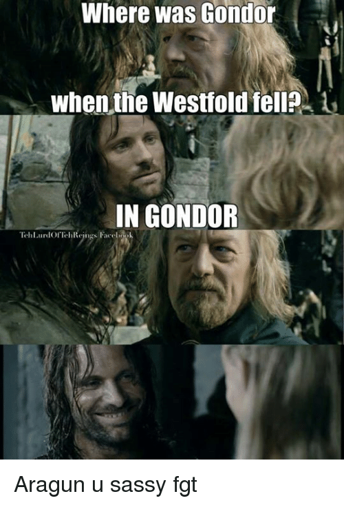 The Lord of the Rings, Sassy, and Gondor: Where was Gondor  When the Wesffold fell?  IN GONDOR  Tell uroIOf  rs Paco Aragun u sassy fgt