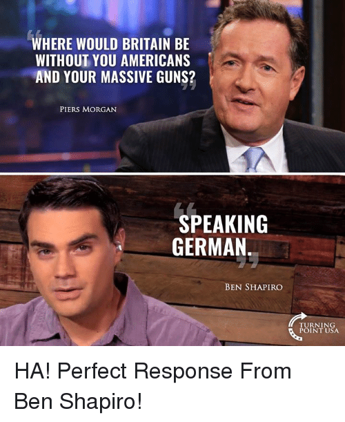 Guns, Memes, and Britain: WHERE WOULD BRITAIN BE  WITHOUT YOU AMERICANS  AND YOUR MASSIVE GUNS?  PIERS MORGAN  SPEAKING  GERMAN  BEN SHAPIRO  TURNING  POINT USA HA! Perfect Response From Ben Shapiro!