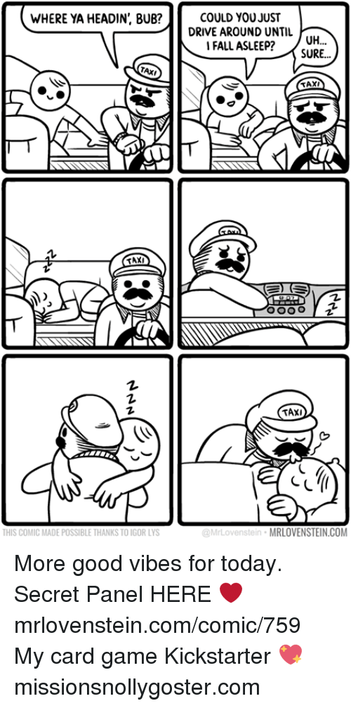 Memes, Drive, and Game: WHERE YA HEADIN', BUB?  COULD YOUJUST  DRIVE AROUND UNTIL  IFALL ASLEE? 0H..  SURE...  TAXI  THIS COMIC MADE POSSIBLE THANKS TO IGOR LYS  @MrLovenstein  MRLOVENSTEIN.COM More good vibes for today.  Secret Panel HERE ❤️ mrlovenstein.com/comic/759 My card game Kickstarter 💖 missionsnollygoster.com