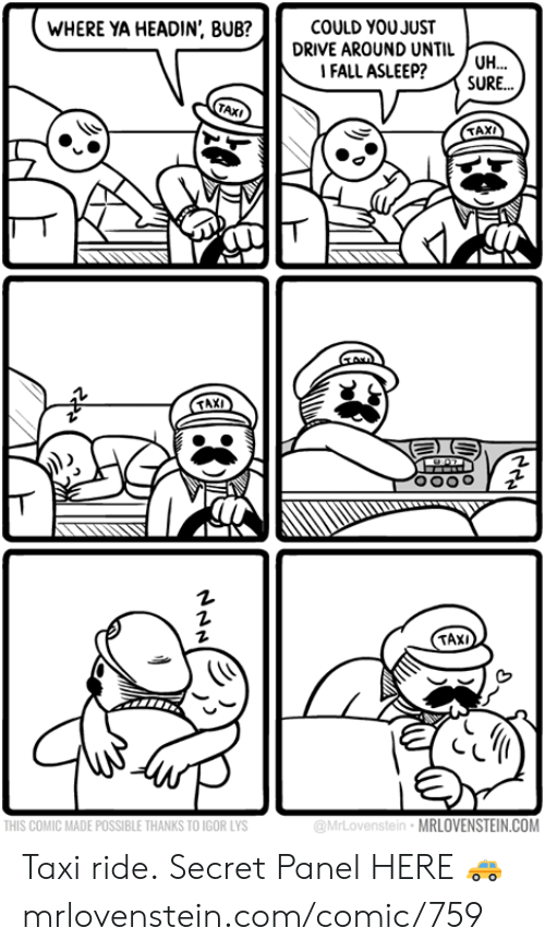 Fall, Memes, and Drive: WHERE YA HEADIN', BUB?  COULD YOUJUST  DRIVE AROUND UNTIL UH...  FALL ASLEEP?  SURE...  TAXI  TAXI  TAXI  THIS COMIC MADE POSSIBLE THANKS TO IGOR LYS  @MrLovenstein MRLOVENSTEIN.COM Taxi ride.  Secret Panel HERE 🚕 mrlovenstein.com/comic/759