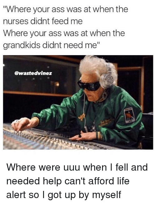 "Ass, Life, and Life Alert: ""Where your ass was at when the  nurses didnt feed me  Where your ass was at when the  grandkids didnt need me""  @wastedvinez Where were uuu when I fell and needed help can't afford life alert so I got up by myself"