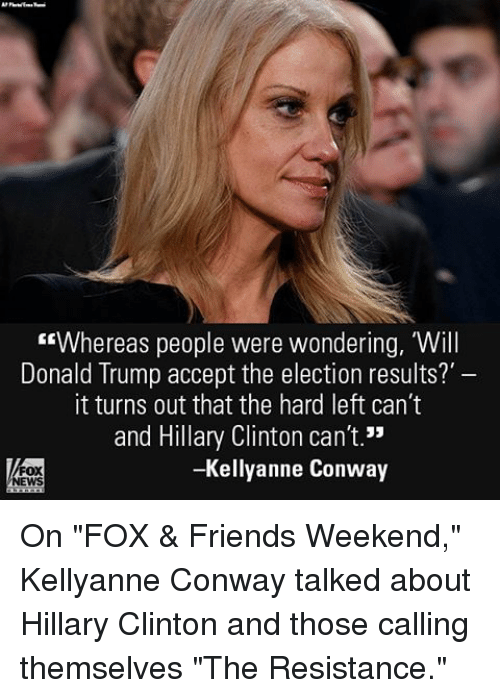 "Conway, Donald Trump, and Friends: ""Whereas people were wondering, Will  Donald Trump accept the election results?  it turns out that the hard left can't  and Hillary Clinton can't.""  -Kellyanne Conway On ""FOX & Friends Weekend,"" Kellyanne Conway talked about Hillary Clinton and those calling themselves ""The Resistance."""