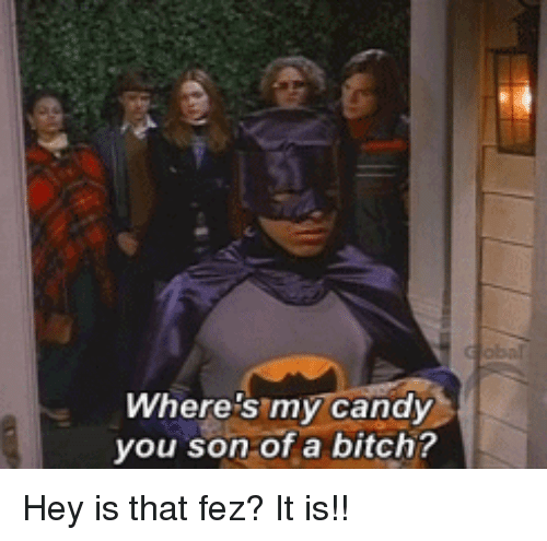 Bitch, Candy, and Fez: Where's my candy  you son of a bitch? Hey is that fez? It is!!