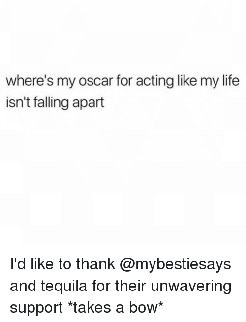Life, Tequila, and Girl Memes: where's my oscar for acting like my life  isn't falling apart I'd like to thank @mybestiesays and tequila for their unwavering support *takes a bow*