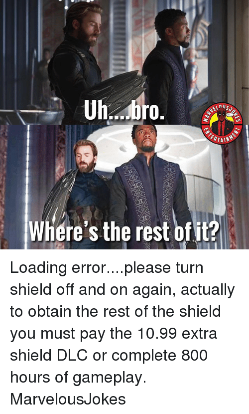Memes, The Shield, and 🤖: Where's the rest ofit? Loading error....please turn shield off and on again, actually to obtain the rest of the shield you must pay the 10.99 extra shield DLC or complete 800 hours of gameplay. MarvelousJokes