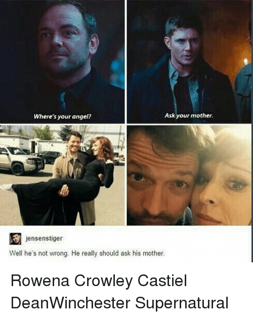 Memes, Angel, and Supernatural: Where's your angel?  Ask your mother.  jensenstiger  Well he's not wrong. He really should ask his mother. Rowena Crowley Castiel DeanWinchester Supernatural