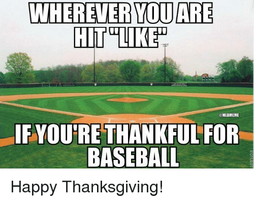 Baseball, Mlb, and Thanksgiving: WHEREVER YOU ARE  MLBMEME  IF YOU'RE THANKFUL FOR  BASEBALL Happy Thanksgiving!