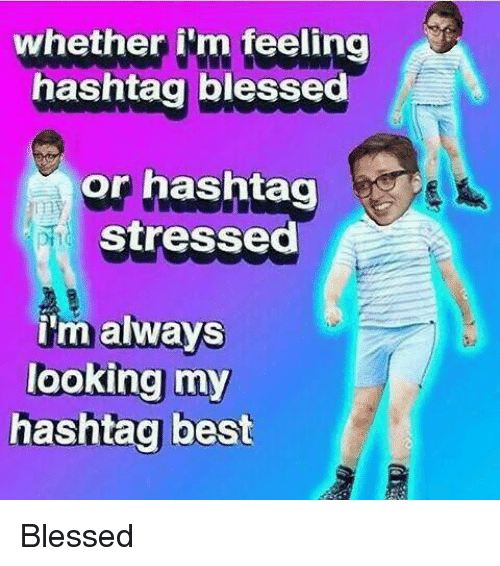 Blessed, Best, and Looking: whether ilm feeling  hashtag blessed  or hashtag  stressed  i'm always  looking my  hashtag best