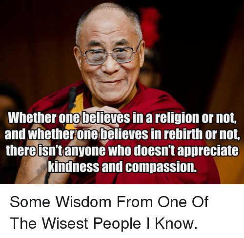 Appreciate, Compassion, and Kindness: Whether onebelieves in a religion or not.  and whetherone b@lieves in rebirth or not,  there isn't anyone who doesn't appreciate  kindness and compassion. <p>Some Wisdom From One Of The Wisest People I Know.</p>