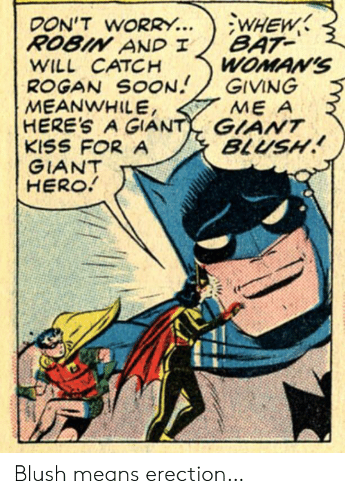Soon..., Giant, and Kiss: WHEW  BAT  WOMAN'S  GIVING  ME A  DON'T WORRY...  ROBIN AND I  WILL CATCH  ROGAN SOON  MEANWHILE,  HERE'S A GIANT GIANT  KISS FOR A  GIANT  HERO!  BLUSH Blush means erection…
