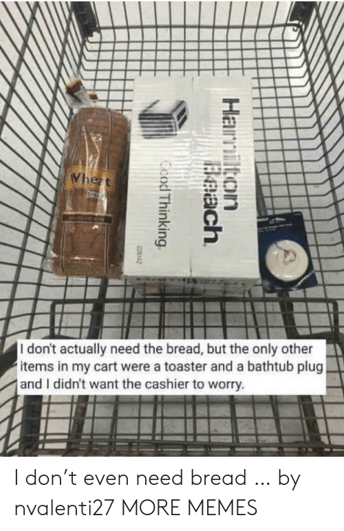 Dank, Memes, and Target: Whezt  br  I don't actually need the bread, but the only other  items in my cart were a toaster and a bathtub plug  and I didn't want the cashier to worry.  Hamilton  Beach  Ccod Thinking  220142 I don't even need bread … by nvalenti27 MORE MEMES
