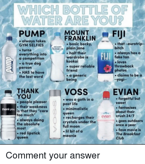 """Club, Crush, and Fake: WHICH BOTTLE OF  WATER ARE YOU?  -PUMPFRANKLIN-FIJI  always takes  GYM SELFIES  .turns  everything into  a competition  . a true dog  person  - HAS to have  the last word  ,  . basic becky,  that-eurotrip-  plain Jane  bitch  half their  wardrobe is  kookai  . super reliable  friend  .always has  always haaSa  FIJI  fake tan  e loves  throwback  photos  a generic  being  claims to be a  Yogi-  THANK  YOU  VOSS  EVIAN  -was a goth in a  past life  . forgetful but  sweet  people pleaser  their weaknests  is that they """"care  too much  . always doing  the absolute  most  - red lipstick  queen  hankyou  minimalistic  fantasises  about their  queen  recharges their evian crush 24/7  crystals under the  full moon  - lil bit of a  meanie  goes outdoors  once a year  fave movie is  The Breakfast  Club Comment your answer"""