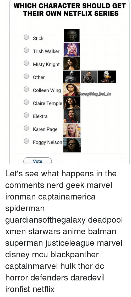 Anime, Batman, and Disney: WHICH CHARACTER SHOULD GET  THEIR OWN NETFLIX SERIES  Stick  Trish Walker  Misty Knight  OOther  O Colleen Wing  Claire Temple  OElektra  Karen Page  Foggy Nelson  Vote Let's see what happens in the comments nerd geek marvel ironman captainamerica spiderman guardiansofthegalaxy deadpool xmen starwars anime batman superman justiceleague marvel disney mcu blackpanther captainmarvel hulk thor dc horror defenders daredevil ironfist netflix