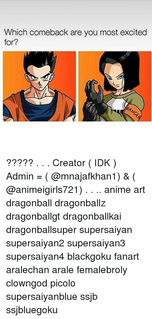 Dragonball, Memes, and Excite: Which comeback are you most excited  for? ????? . . . Creator ( IDK ) Admin = ( @mnajafkhan1) & ( @animeigirls721) . . .. anime art dragonball dragonballz dragonballgt dragonballkai dragonballsuper supersaiyan supersaiyan2 supersaiyan3 supersaiyan4 blackgoku fanart aralechan arale femalebroly clowngod picolo supersaiyanblue ssjb ssjbluegoku