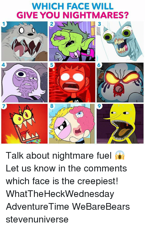 Memes, 🤖, and Nightmare: WHICH FACE WILL  GIVE YOU NIGHTMARES?  2  3  4  5  6  7  8 Talk about nightmare fuel 😱 Let us know in the comments which face is the creepiest! WhatTheHeckWednesday AdventureTime WeBareBears stevenuniverse