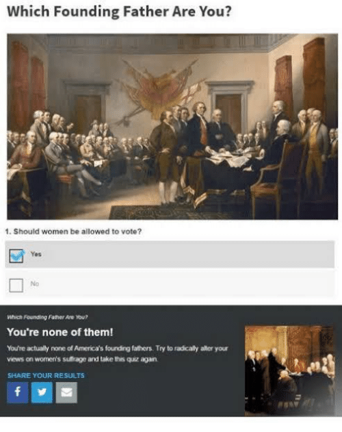 Quiz, Women, and Yes: Which Founding Father Are You?  1. Should women be allowed to vote?  Yes  No  Which Founding Father Are ou?  You're none of them!  You're actually none of America's fourding fathers. Try to radicaly alter your  views on women's sufrage and take this quiz again  SHARE YOUR RESULTS  f