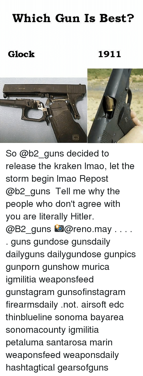 Guns, Lmao, and Memes: Which Gun Is Best?  Glock  1911 So @b2_guns decided to release the kraken lmao, let the storm begin lmao Repost @b2_guns ・・・ Tell me why the people who don't agree with you are literally Hitler. @B2_guns 📸@reno.may . . . . . guns gundose gunsdaily dailyguns dailygundose gunpics gunporn gunshow murica igmilitia weaponsfeed gunstagram gunsofinstagram firearmsdaily .not. airsoft edc thinblueline sonoma bayarea sonomacounty igmilitia petaluma santarosa marin weaponsfeed weaponsdaily hashtagtical gearsofguns