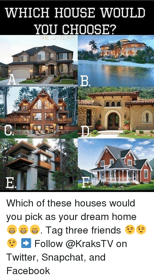 Facebook, Friends, and Memes: WHICH HOUSE WOULD  YOU CHOOSE?  HE J-TEAM Which of these houses would you pick as your dream home 😁😁😁. Tag three friends 😉😉😉 ➡️ Follow @KraksTV on Twitter, Snapchat, and Facebook