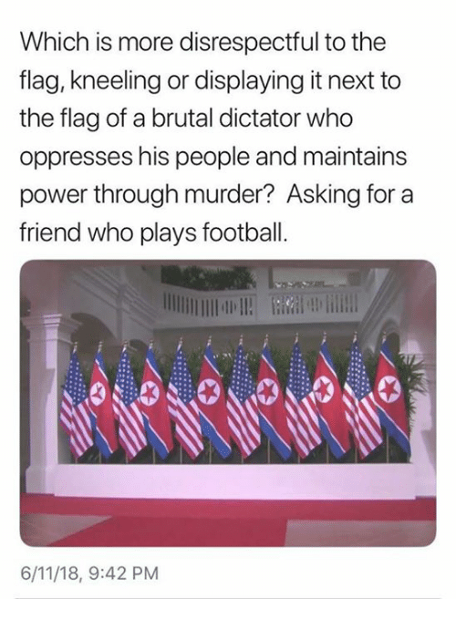 Football, Power, and Murder: Which is more disrespectful to the  flag, kneeling or displaying it next to  the flag of a brutal dictator who  oppresses his people and maintains  power through murder? Asking for a  friend who plays football  6/11/18, 9:42 PM