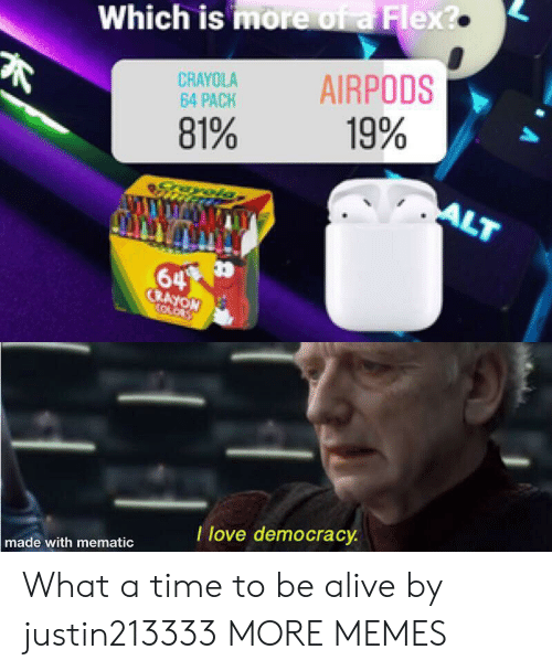 Alive, Dank, and Flexing: Which is more of a Flex?  AIRPODS  CRAYOLA  64 PACK  19%  81%  ALT  64  CRAYON  OLO  T love democracy  made with mematic What a time to be alive by justin213333 MORE MEMES