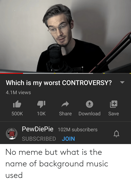 Meme, Music, and What Is: Which is my worst CONTROVERSY?  4.1M views  Share  Download  500K  10K  Save  PewDiePie 102M subscribers  SUBSCRIBED JOIN No meme but what is the name of background music used